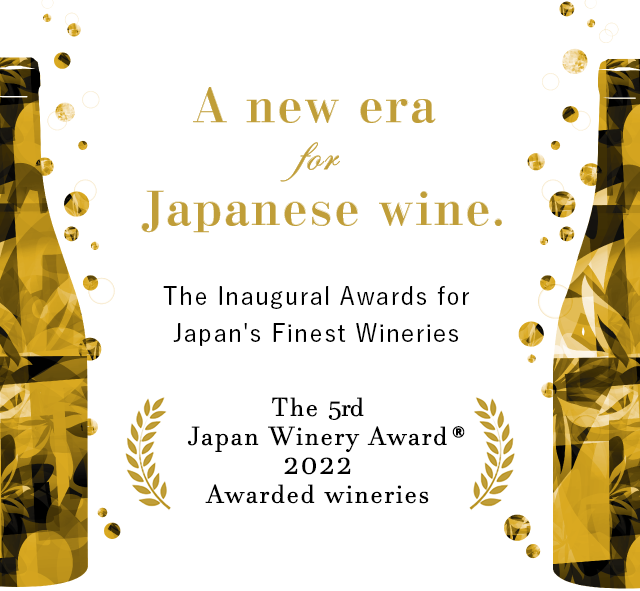 A new era for Jaoanese wine. The Inaugural Awards for Japan's Finest Wineries The 1st Japan Winery Award 2018 Awarded wineries
